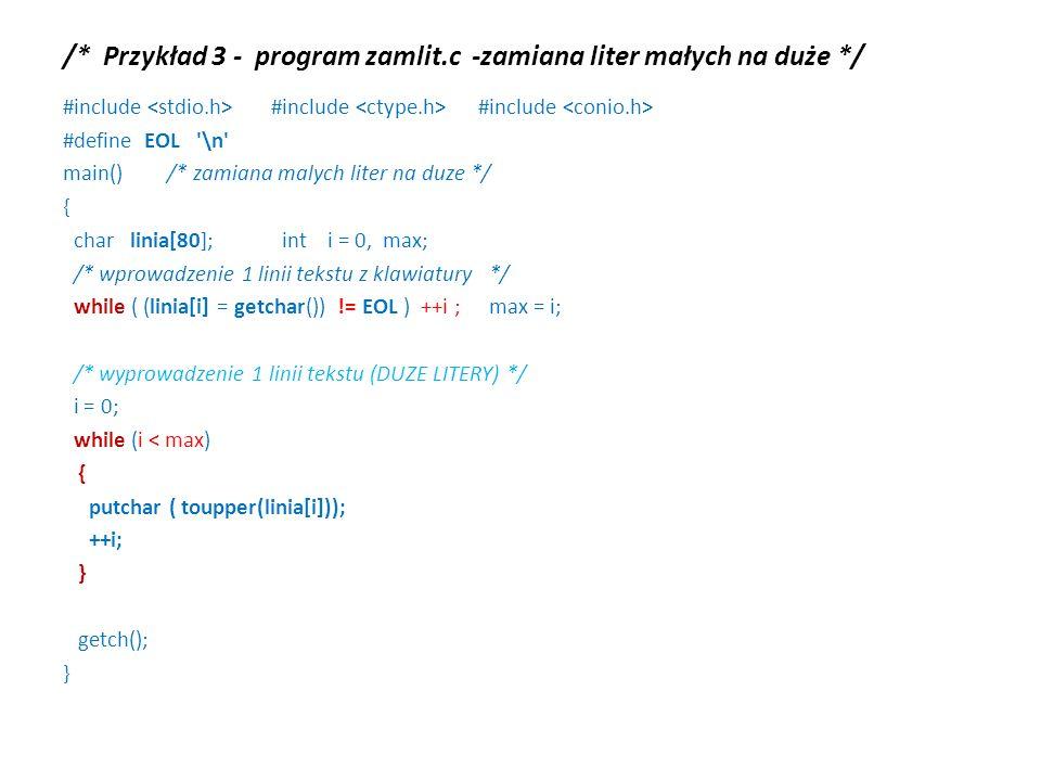 /* Przykład 3 - program zamlit.c -zamiana liter małych na duże */ #include #include #include #define EOL \n main() /* zamiana malych liter na duze */ { char linia[80]; int i = 0, max; /* wprowadzenie 1 linii tekstu z klawiatury */ while ( (linia[i] = getchar()) != EOL ) ++i ; max = i; /* wyprowadzenie 1 linii tekstu (DUZE LITERY) */ i = 0; while (i < max) { putchar ( toupper(linia[i])); ++i; } getch(); }