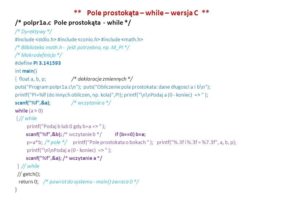 ** Pole prostokąta – while – wersja C ** /* polpr1a.c Pole prostokąta - while */ /* Dyrektywy */ #include #include #include /* Bliblioteka math.h - jeśli potrzebna, np.