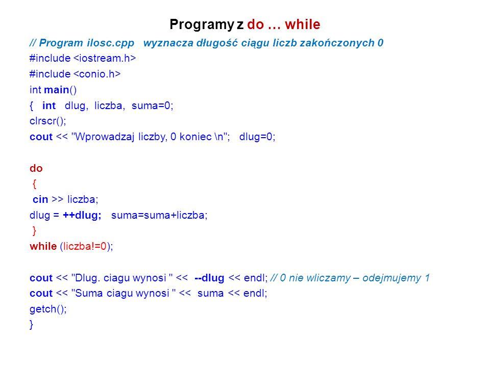 Programy z do … while // Program ilosc.cpp wyznacza długość ciągu liczb zakończonych 0 #include int main() { int dlug, liczba, suma=0; clrscr(); cout << Wprowadzaj liczby, 0 koniec \n ; dlug=0; do { cin >> liczba; dlug = ++dlug; suma=suma+liczba; } while (liczba!=0); cout << Dlug.
