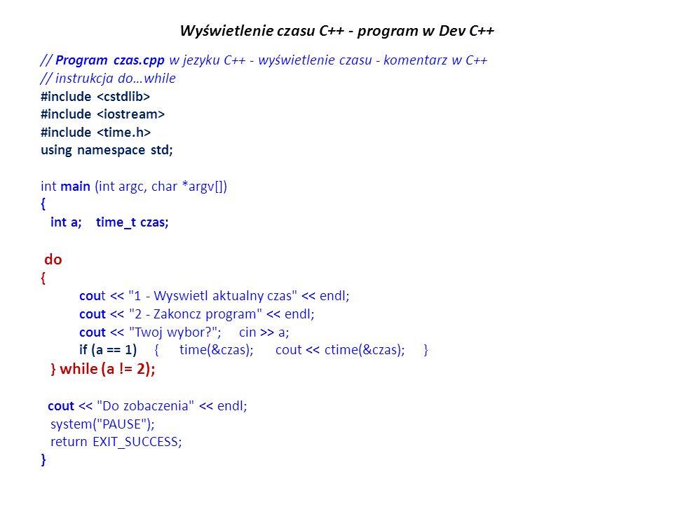 Wyświetlenie czasu C++ - program w Dev C++ // Program czas.cpp w jezyku C++ - wyświetlenie czasu - komentarz w C++ // instrukcja do…while #include using namespace std; int main (int argc, char *argv[]) { int a; time_t czas; do { cout << 1 - Wyswietl aktualny czas << endl; cout << 2 - Zakoncz program << endl; cout > a; if (a == 1) { time(&czas); cout << ctime(&czas); } } while (a != 2); cout << Do zobaczenia << endl; system( PAUSE ); return EXIT_SUCCESS; }