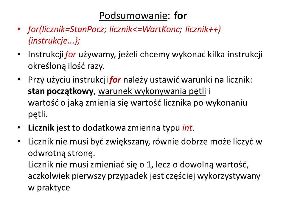 Podsumowanie: for for(licznik=StanPocz; licznik<=WartKonc; licznik++) {instrukcje...}; Instrukcji for używamy, jeżeli chcemy wykonać kilka instrukcji