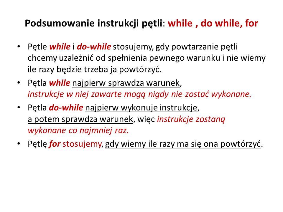 Podsumowanie instrukcji pętli: while, do while, for Pętle while i do-while stosujemy, gdy powtarzanie pętli chcemy uzależnić od spełnienia pewnego war