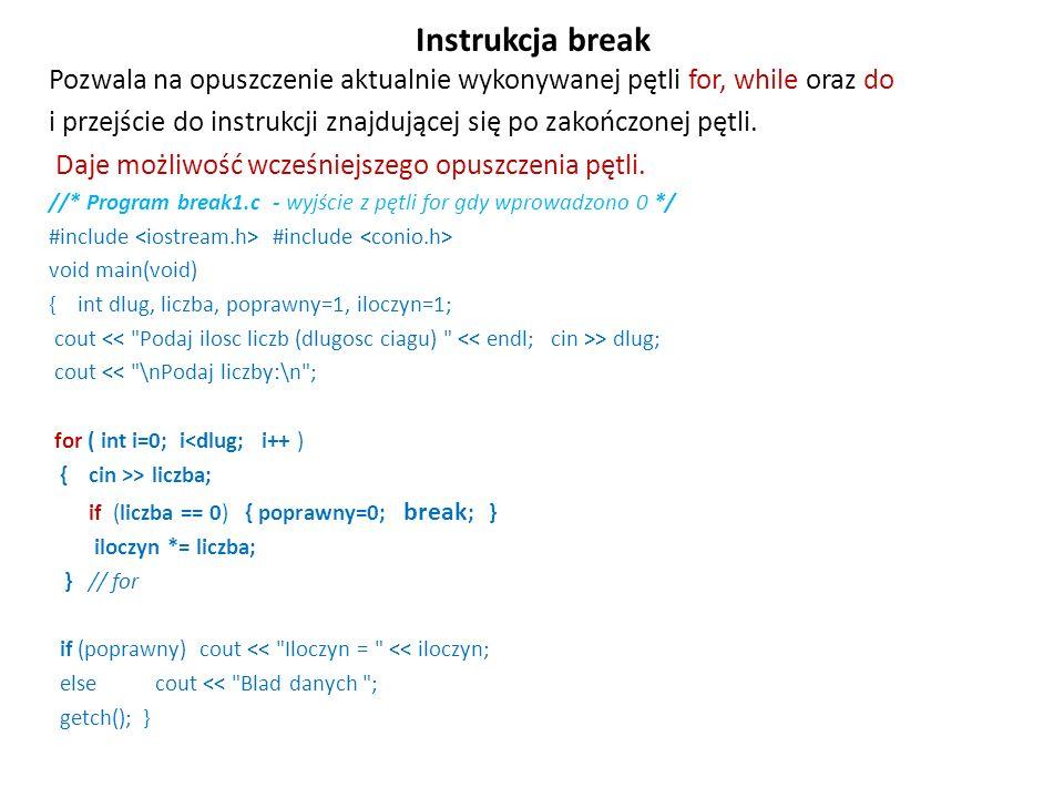 Instrukcja break Pozwala na opuszczenie aktualnie wykonywanej pętli for, while oraz do i przejście do instrukcji znajdującej się po zakończonej pętli.