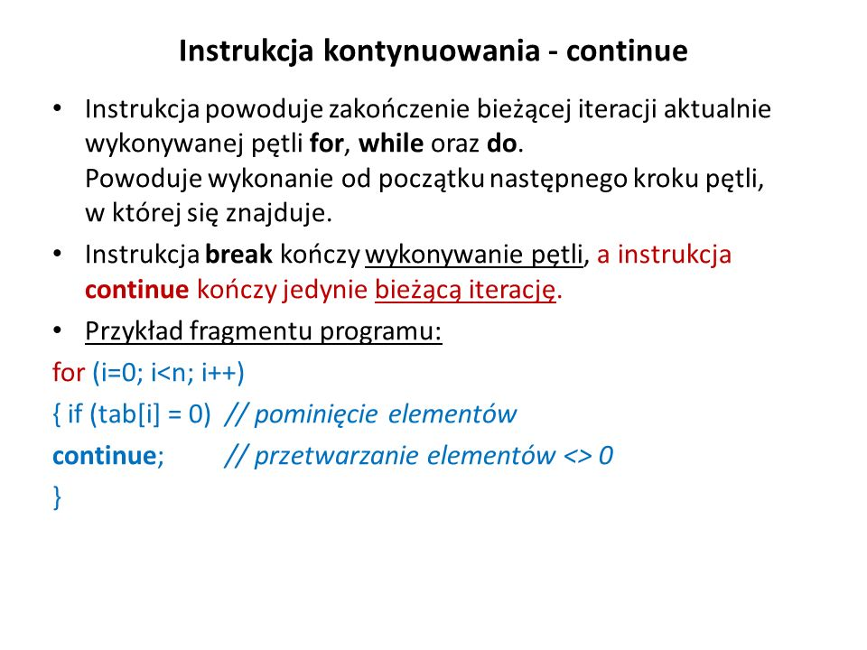 Instrukcja kontynuowania - continue Instrukcja powoduje zakończenie bieżącej iteracji aktualnie wykonywanej pętli for, while oraz do. Powoduje wykonan