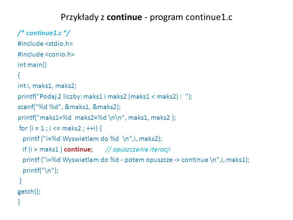 Przykłady z continue - program continue1.c /* continue1.c */ #include int main() { int i, maks1, maks2; printf( Podaj 2 liczby: maks1 i maks2 (maks1 < maks2) : ); scanf( %d %d , &maks1, &maks2); printf( maks1=%d maks2=%d \n\n , maks1, maks2 ); for (i = 1 ; i <= maks2 ; ++i) { printf ( i=%d Wyswietlam do %d \n ,i, maks2); if (i > maks1 ) continue; // opuszczenie iteracji printf ( i=%d Wyswietlam do %d - potem opuszcze -> continue \n ,i, maks1); printf( \n ); } getch(); }