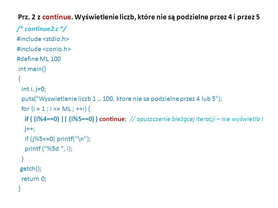 Prz. 2 z continue. Wyświetlenie liczb, które nie są podzielne przez 4 i przez 5 /* continue2.c */ #include #define ML 100 int main() { int i, j=0; put