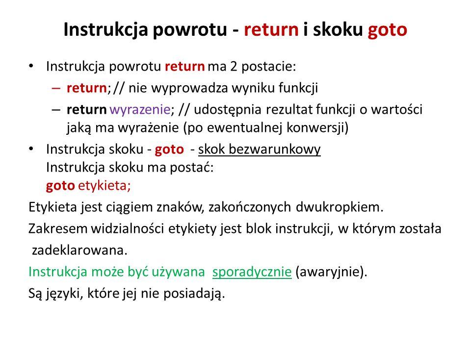Instrukcja powrotu - return i skoku goto Instrukcja powrotu return ma 2 postacie: – return; // nie wyprowadza wyniku funkcji – return wyrazenie; // udostępnia rezultat funkcji o wartości jaką ma wyrażenie (po ewentualnej konwersji) Instrukcja skoku - goto - skok bezwarunkowy Instrukcja skoku ma postać: goto etykieta; Etykieta jest ciągiem znaków, zakończonych dwukropkiem.