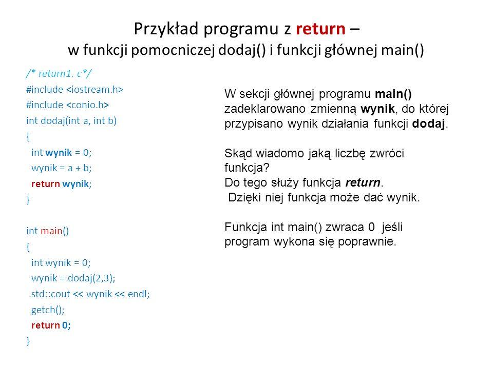 Przykład programu z return – w funkcji pomocniczej dodaj() i funkcji głównej main() /* return1. c*/ #include int dodaj(int a, int b) { int wynik = 0;