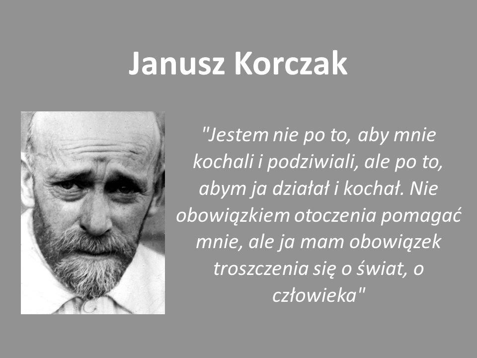 Janusz Korczak Jestem nie po to, aby mnie kochali i podziwiali, ale po to, abym ja działał i kochał.