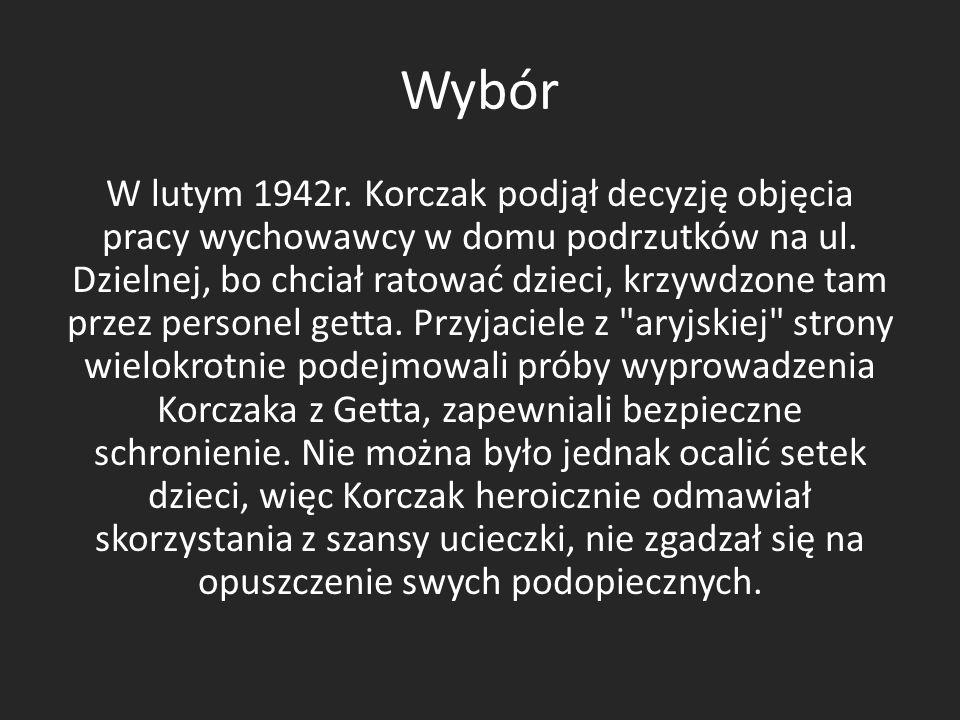 Wybór W lutym 1942r. Korczak podjął decyzję objęcia pracy wychowawcy w domu podrzutków na ul. Dzielnej, bo chciał ratować dzieci, krzywdzone tam przez
