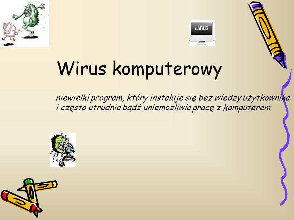 Wirus komputerowy niewielki program, który instaluje się bez wiedzy użytkownika i często utrudnia bądź uniemożliwia pracę z komputerem