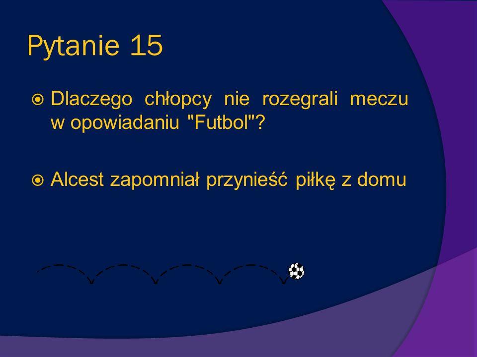Pytanie 14 Euzebiusz to chłopiec, który nie gra za dobrze w fubol. Dlaczego, mimo to, każda drużyna chciała go mieć w swoim składzie? Kiedy Euzebiusz