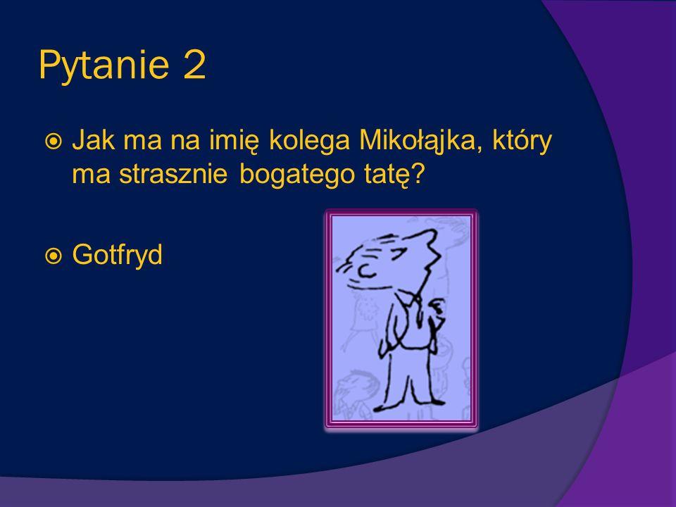 Pytanie 2 Jak ma na imię kolega Mikołąjka, który ma strasznie bogatego tatę? Gotfryd