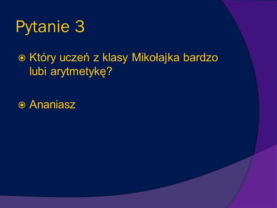 Pytanie 3 Który uczeń z klasy Mikołajka bardzo lubi arytmetykę? Ananiasz