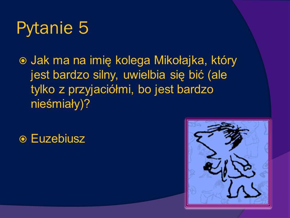 Pytanie 5 Jak ma na imię kolega Mikołajka, który jest bardzo silny, uwielbia się bić (ale tylko z przyjaciółmi, bo jest bardzo nieśmiały).