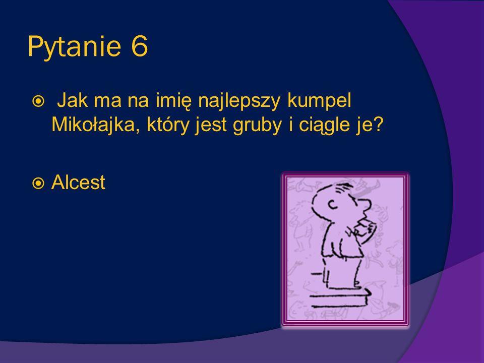 Pytanie 5 Jak ma na imię kolega Mikołajka, który jest bardzo silny, uwielbia się bić (ale tylko z przyjaciółmi, bo jest bardzo nieśmiały)? Euzebiusz