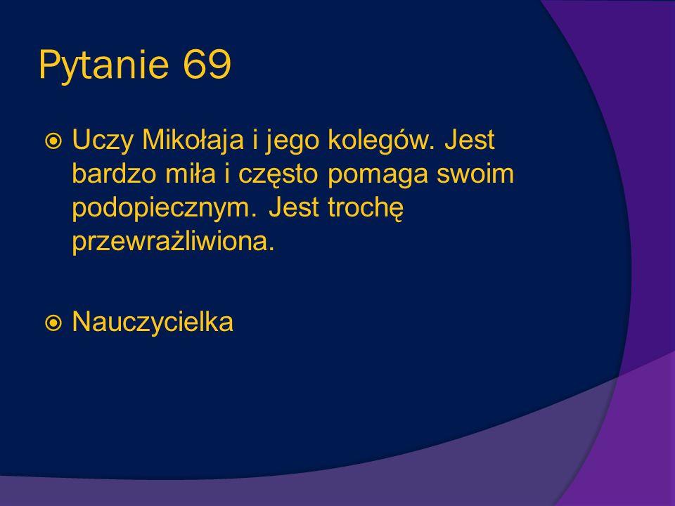 Pytanie 68 Osoba, którą Mikołajek bardzo lubi lecz czasem mówi, ze za nerwowo się zachowuje kiedy gra w piłkę w salonie. Mama Mikołajka
