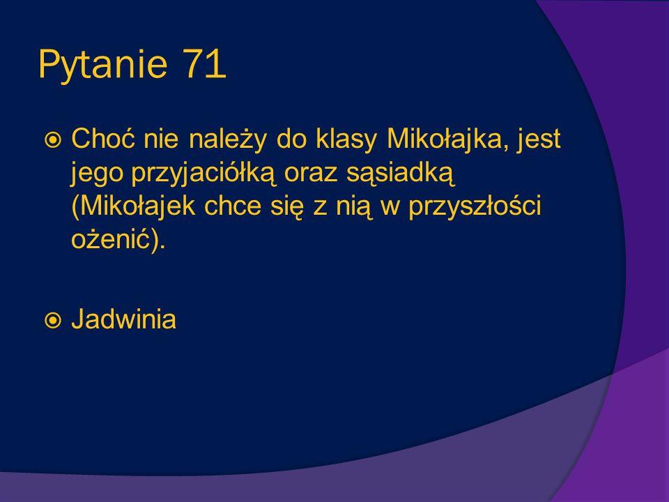 Pytanie 70 Babcia Mikołajka i matka mamy Mikołajka. Lubi go rozpieszczać i przekarmiać przez co Mikołajek choruje(później mówi że rodzice go źle odżyw