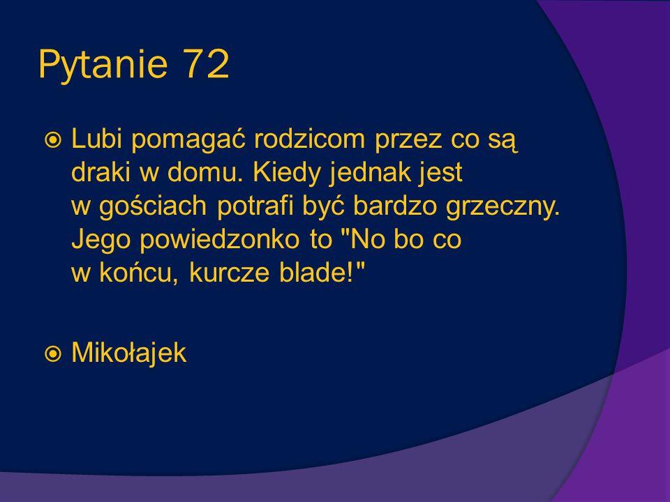 Pytanie 71 Choć nie należy do klasy Mikołajka, jest jego przyjaciółką oraz sąsiadką (Mikołajek chce się z nią w przyszłości ożenić). Jadwinia