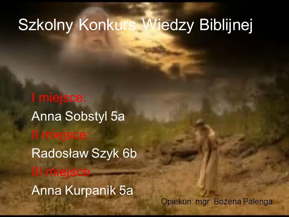 Szkolny Konkurs Wiedzy Biblijnej I miejsce: Anna Sobstyl 5a II miejsce: Radosław Szyk 6b III miejsce Anna Kurpanik 5a Opiekun: mgr Bożena Palenga