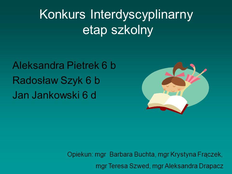 Konkurs Interdyscyplinarny etap szkolny Aleksandra Pietrek 6 b Radosław Szyk 6 b Jan Jankowski 6 d Opiekun: mgr Barbara Buchta, mgr Krystyna Frączek,
