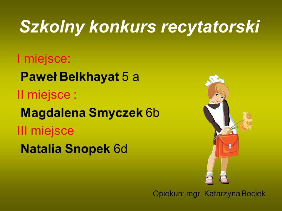 Szkolny konkurs recytatorski I miejsce: Paweł Belkhayat 5 a II miejsce : Magdalena Smyczek 6b III miejsce Natalia Snopek 6d Opiekun: mgr Katarzyna Boc