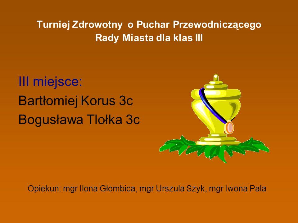Turniej Zdrowotny o Puchar Przewodniczącego Rady Miasta dla klas III III miejsce: Bartłomiej Korus 3c Bogusława Tlołka 3c Opiekun: mgr Ilona Głombica,