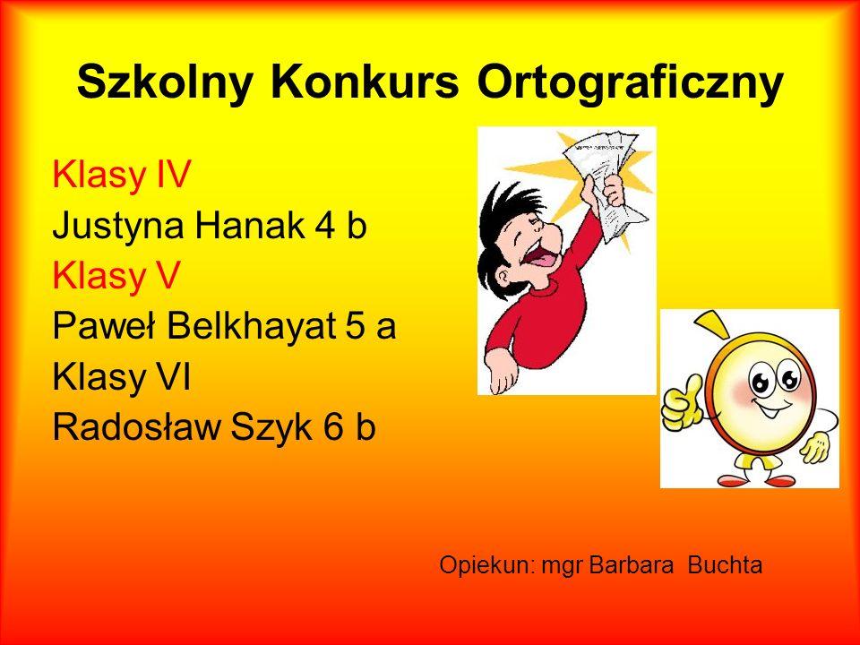 Szkolny Konkurs Ortograficzny Klasy IV Justyna Hanak 4 b Klasy V Paweł Belkhayat 5 a Klasy VI Radosław Szyk 6 b Opiekun: mgr Barbara Buchta