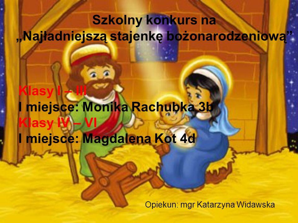 Szkolny konkurs na Najładniejszą stajenkę bożonarodzeniową Opiekun: mgr Katarzyna Widawska Klasy I – III I miejsce: Monika Rachubka 3b Klasy IV – VI I