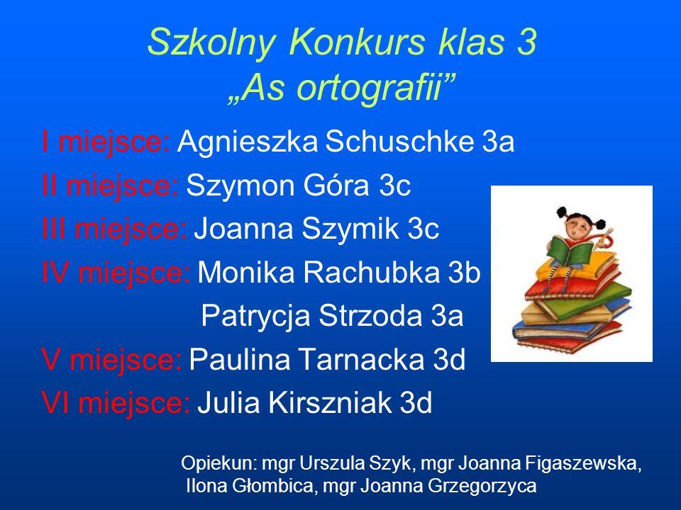 Szkolny Konkurs klas 3 As ortografii I miejsce: Agnieszka Schuschke 3a II miejsce: Szymon Góra 3c III miejsce: Joanna Szymik 3c IV miejsce: Monika Rac
