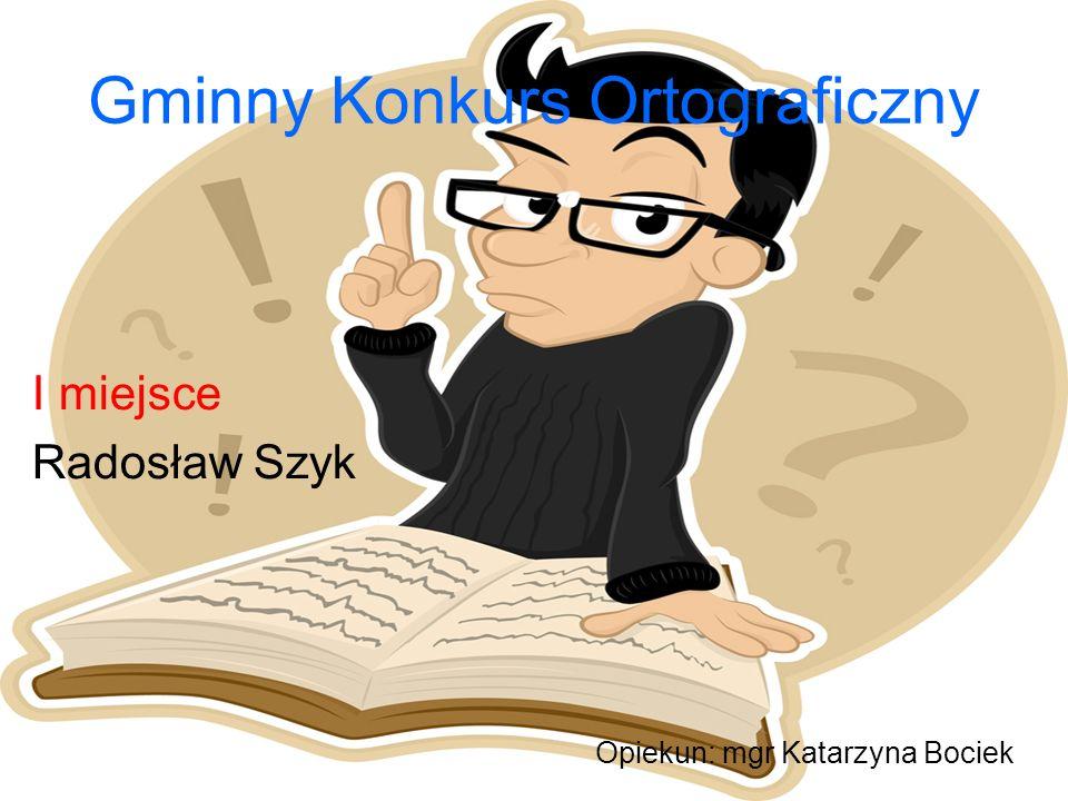 Gminny Konkurs Ortograficzny I miejsce Radosław Szyk Opiekun: mgr Katarzyna Bociek