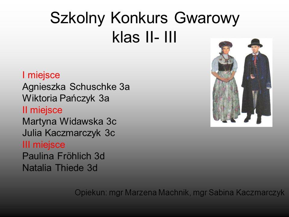 Szkolny Konkurs Gwarowy klas II- III I miejsce Agnieszka Schuschke 3a Wiktoria Pańczyk 3a II miejsce Martyna Widawska 3c Julia Kaczmarczyk 3c III miej