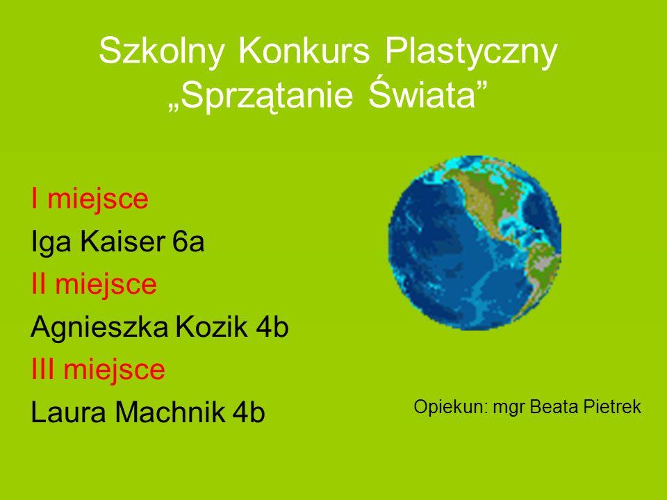 Szkolny Konkurs Plastyczny Sprzątanie Świata I miejsce Iga Kaiser 6a II miejsce Agnieszka Kozik 4b III miejsce Laura Machnik 4b Opiekun: mgr Beata Pie