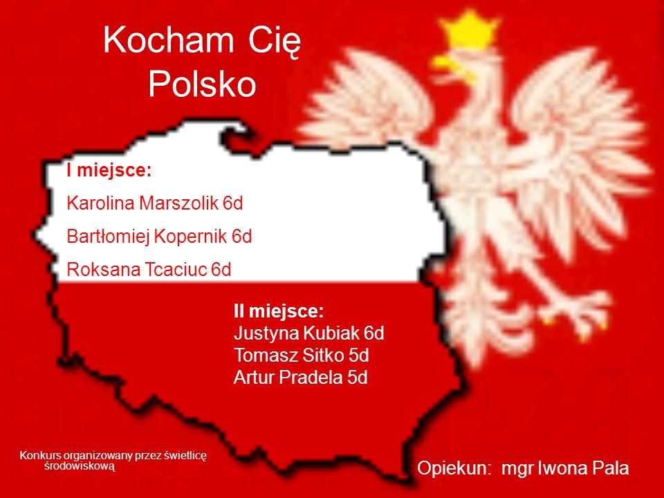 Kocham Cię Polsko Konkurs organizowany przez świetlicę środowiskową I miejsce: Karolina Marszolik 6d Bartłomiej Kopernik 6d Roksana Tcaciuc 6d Opiekun