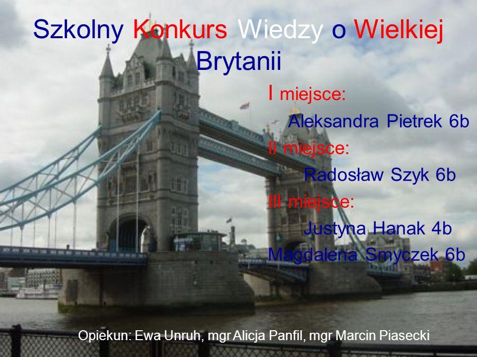 Szkolny Konkurs Wiedzy o Wielkiej Brytanii I miejsce: Aleksandra Pietrek 6b II miejsce: Radosław Szyk 6b III miejsce: Justyna Hanak 4b Magdalena Smycz