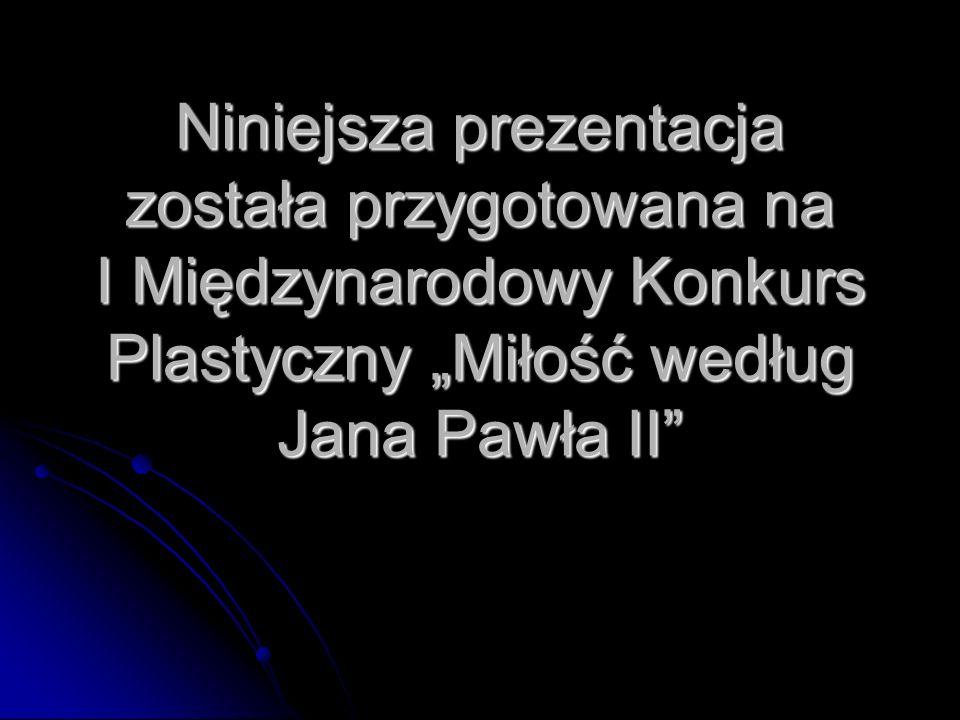 Niniejsza prezentacja została przygotowana na I Międzynarodowy Konkurs Plastyczny Miłość według Jana Pawła II