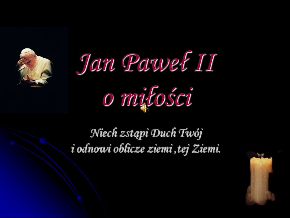 Jan Paweł II o miłości Niech zstąpi Duch Twój i odnowi oblicze ziemi,tej Ziemi.