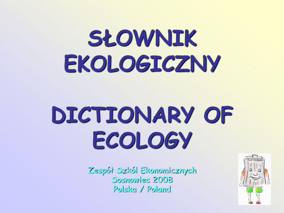 SŁOWNIK EKOLOGICZNY DICTIONARY OF ECOLOGY Zespół Szkól Ekonomicznych Sosnowiec 2008 Polska / Poland