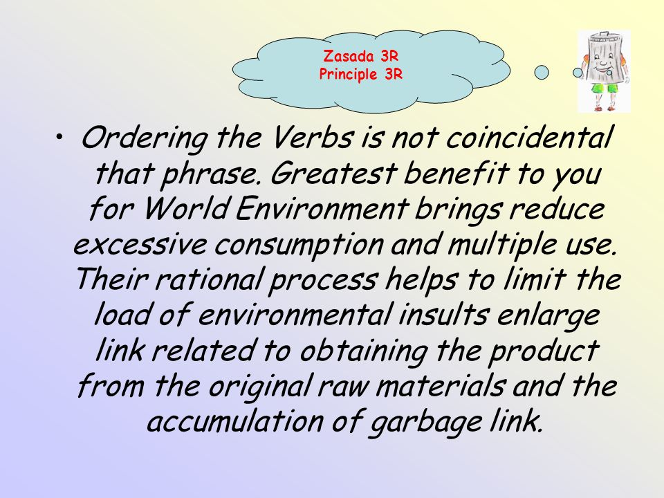 Ordering the Verbs is not coincidental that phrase. Greatest benefit to you for World Environment brings reduce excessive consumption and multiple use