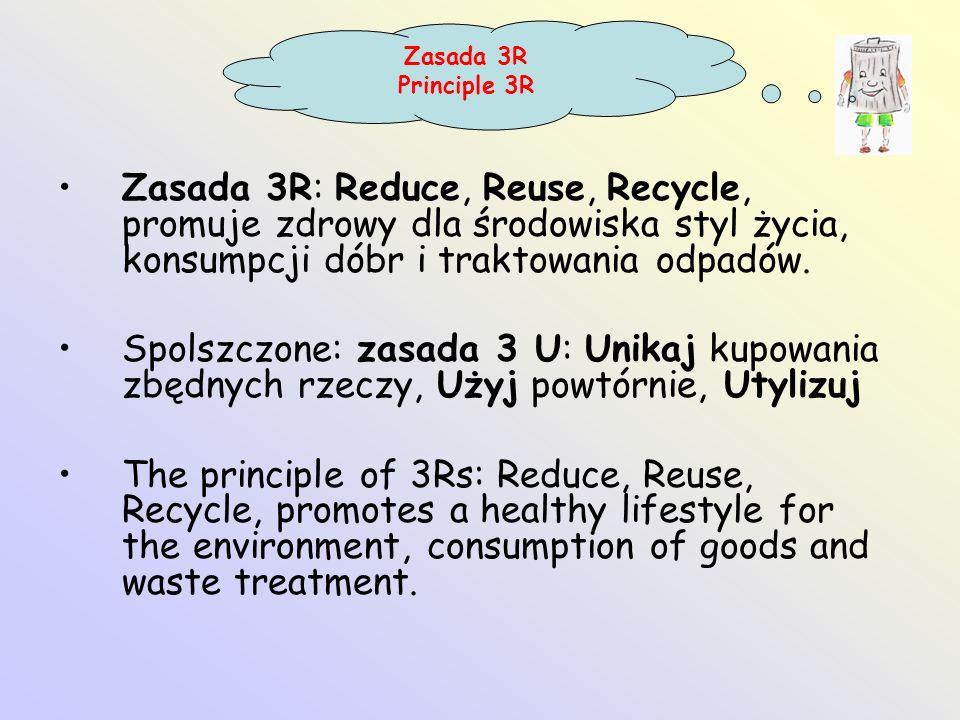 Zasada 3R: Reduce, Reuse, Recycle, promuje zdrowy dla środowiska styl życia, konsumpcji dóbr i traktowania odpadów. Spolszczone: zasada 3 U: Unikaj ku
