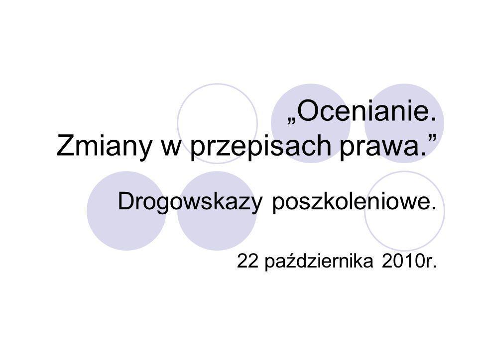 Ocenianie. Zmiany w przepisach prawa. Drogowskazy poszkoleniowe. 22 października 2010r.