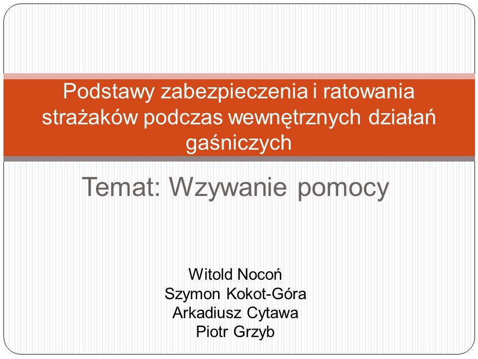 Temat: Wzywanie pomocy Podstawy zabezpieczenia i ratowania strażaków podczas wewnętrznych działań gaśniczych Witold Nocoń Szymon Kokot-Góra Arkadiusz