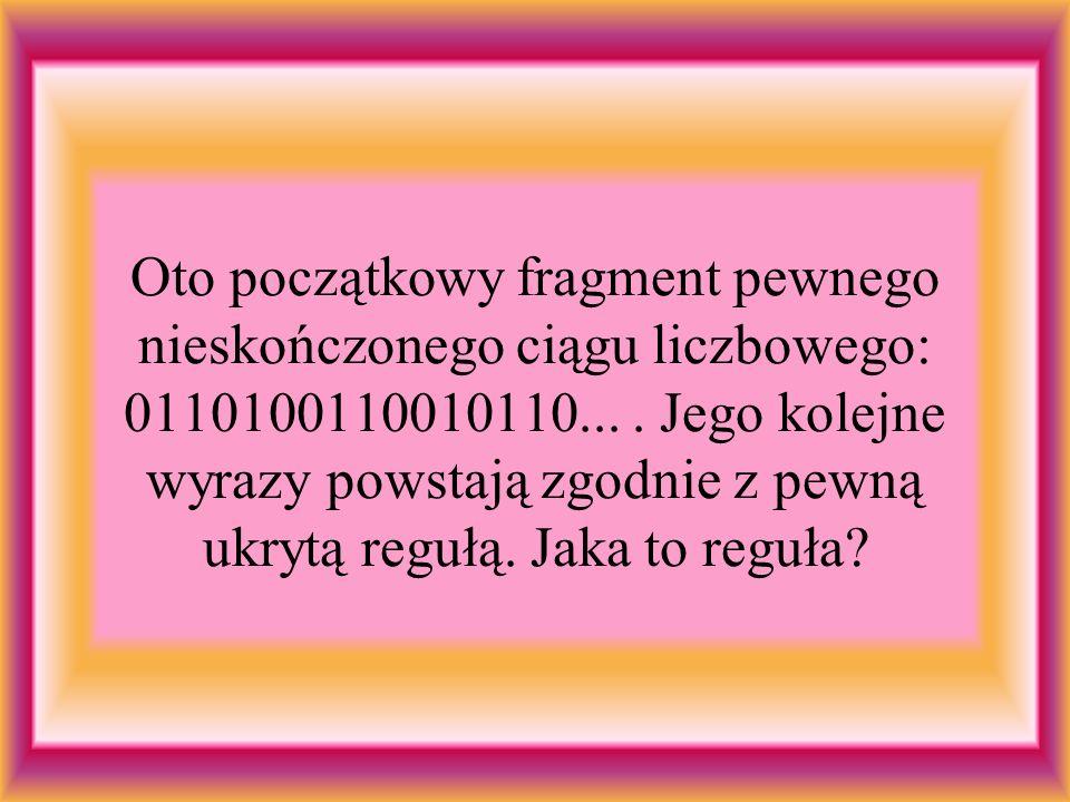 Oto początkowy fragment pewnego nieskończonego ciągu liczbowego: 0110100110010110.... Jego kolejne wyrazy powstają zgodnie z pewną ukrytą regułą. Jaka