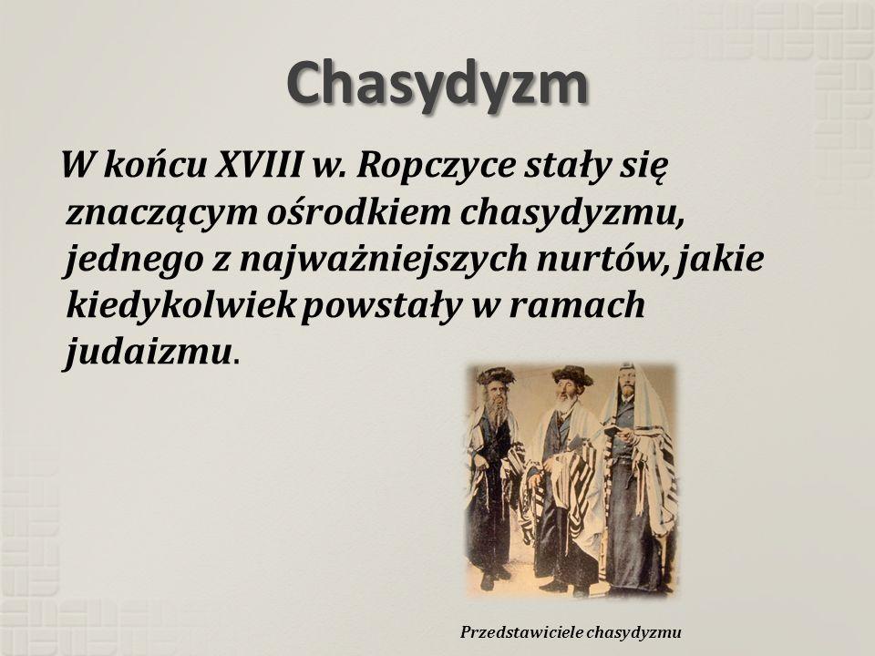 Chasydyzm W końcu XVIII w. Ropczyce stały się znaczącym ośrodkiem chasydyzmu, jednego z najważniejszych nurtów, jakie kiedykolwiek powstały w ramach j