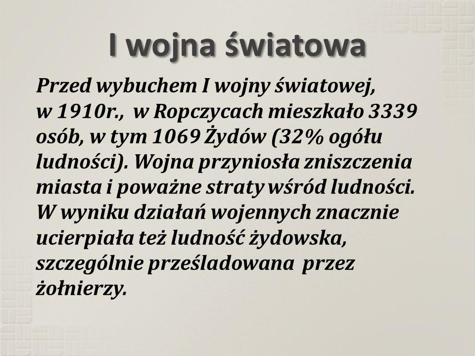 I wojna światowa Przed wybuchem I wojny światowej, w 1910r., w Ropczycach mieszkało 3339 osób, w tym 1069 Żydów (32% ogółu ludności). Wojna przyniosła