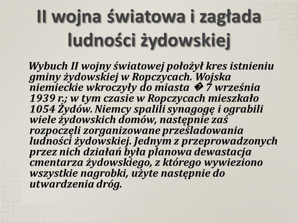 II wojna światowa i zagłada ludności żydowskiej Wybuch II wojny światowej położył kres istnieniu gminy żydowskiej w Ropczycach. Wojska niemieckie wkro