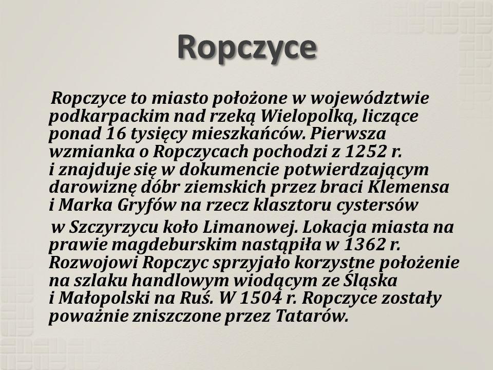 Ropczyce Ropczyce to miasto położone w województwie podkarpackim nad rzeką Wielopolką, liczące ponad 16 tysięcy mieszkańców. Pierwsza wzmianka o Ropcz