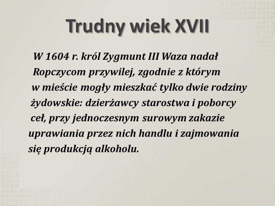 Trudny wiek XVII W 1604 r. król Zygmunt III Waza nadał Ropczycom przywilej, zgodnie z którym w mieście mogły mieszkać tylko dwie rodziny żydowskie: dz