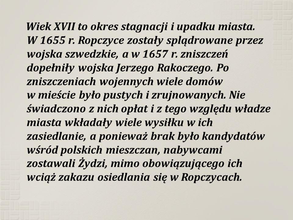 Wiek XVII to okres stagnacji i upadku miasta. W 1655 r. Ropczyce zostały splądrowane przez wojska szwedzkie, a w 1657 r. zniszczeń dopełniły wojska Je