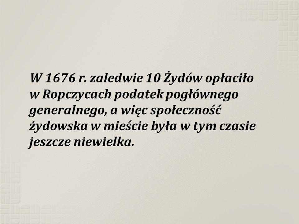 W 1676 r. zaledwie 10 Żydów opłaciło w Ropczycach podatek pogłównego generalnego, a więc społeczność żydowska w mieście była w tym czasie jeszcze niew